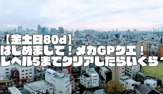 【金土日80ⅾ】メガGPクエストが来た!レベル5までクリアするといくらになる?
